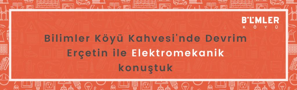 Bilimler Köyü Kahvesi'nde Devrim Erçetin ile Elektromekanik konuştuk