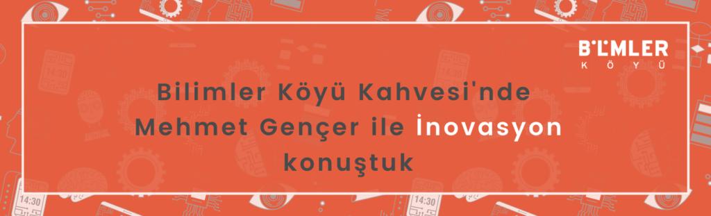 Bilimler Köyü Kahvesi'nde Mehmet Gençer ile İnovasyon konuştuk