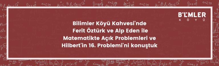 Bilimler Köyü Kahvesi'nde Ferit Öztürk ve Alp Eden ile Matematikte Açık Problemleri ve Hilbert'in 16. Problemi'ni konuştuk